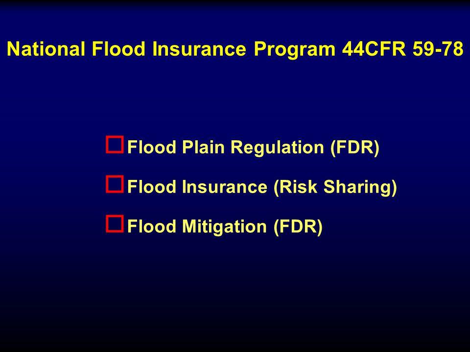 National Flood Insurance Program 44CFR 59-78 o Flood Plain Regulation (FDR) o Flood Insurance (Risk Sharing) o Flood Mitigation (FDR)