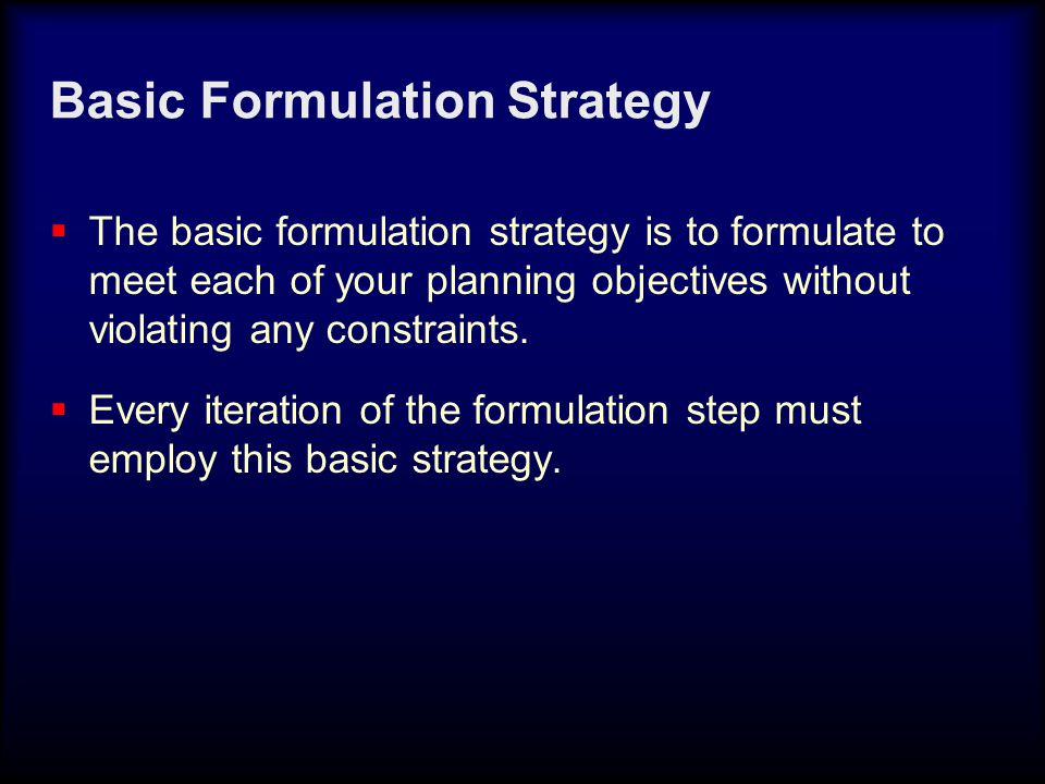 Basic Formulation Strategy  The basic formulation strategy is to formulate to meet each of your planning objectives without violating any constraints.