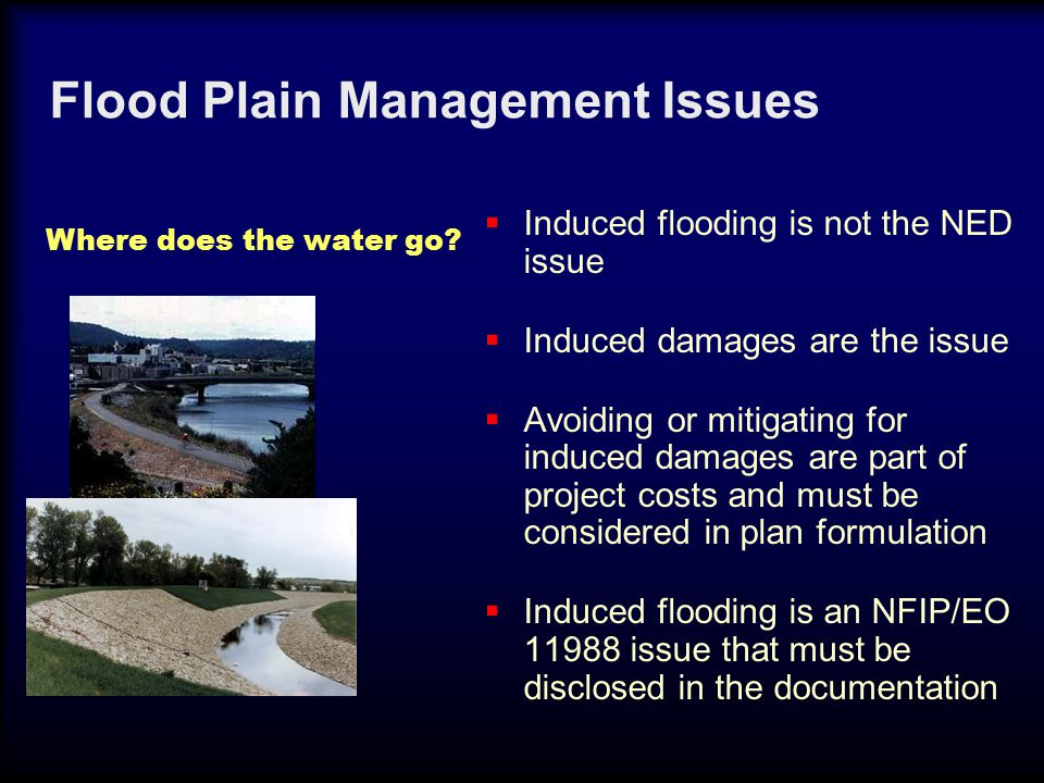 Flood Plain Management Issues  Induced flooding is not the NED issue  Induced damages are the issue  Avoiding or mitigating for induced damages are part of project costs and must be considered in plan formulation  Induced flooding is an NFIP/EO 11988 issue that must be disclosed in the documentation Where does the water go