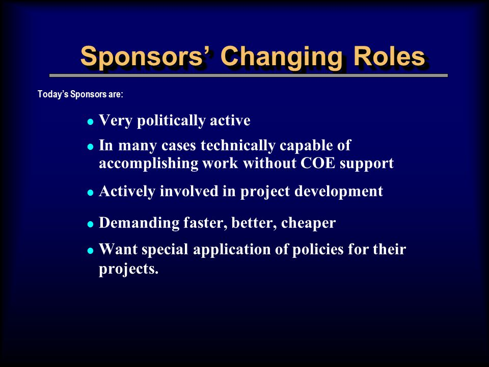 Sponsors' Changing Roles Today's Sponsors are: l Very politically active l In many cases technically capable of accomplishing work without COE support l Actively involved in project development l Demanding faster, better, cheaper l Want special application of policies for their projects.