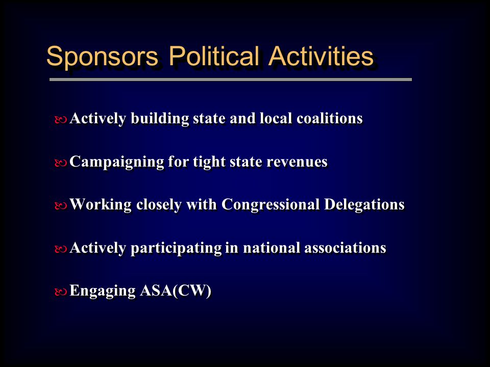 Sponsors Political Activities — Actively building state and local coalitions — Campaigning for tight state revenues — Working closely with Congressional Delegations — Actively participating in national associations — Engaging ASA(CW) — Actively building state and local coalitions — Campaigning for tight state revenues — Working closely with Congressional Delegations — Actively participating in national associations — Engaging ASA(CW)