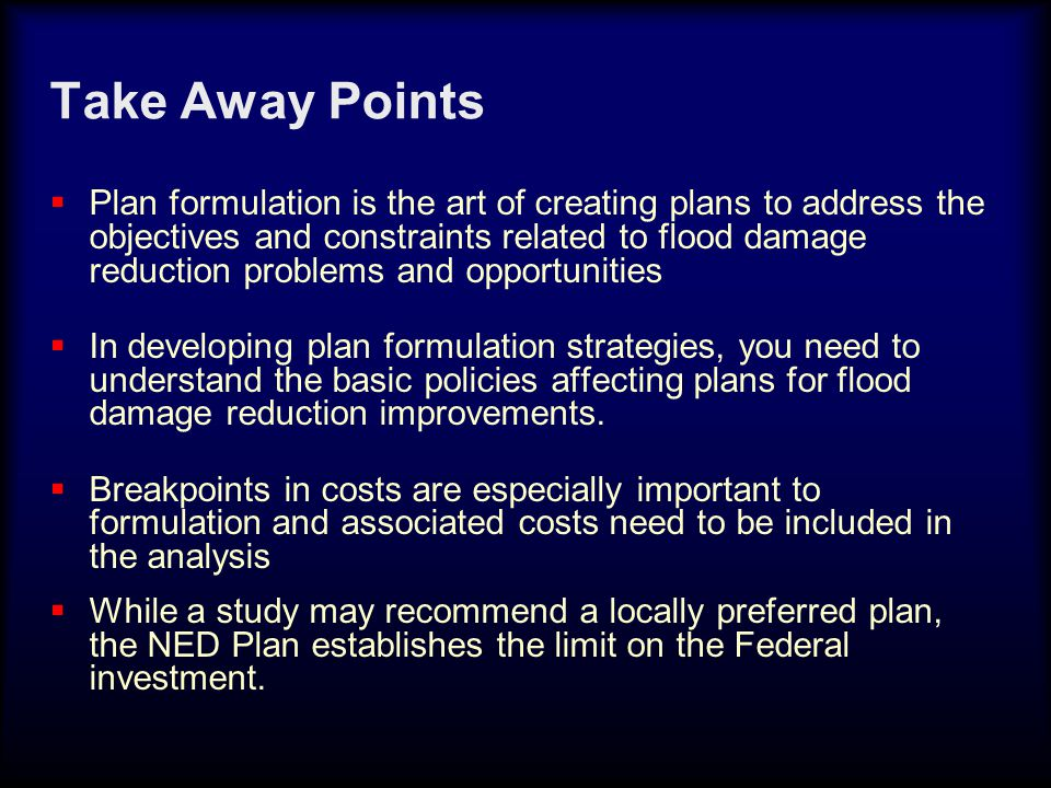 Take Away Points  Plan formulation is the art of creating plans to address the objectives and constraints related to flood damage reduction problems and opportunities  In developing plan formulation strategies, you need to understand the basic policies affecting plans for flood damage reduction improvements.