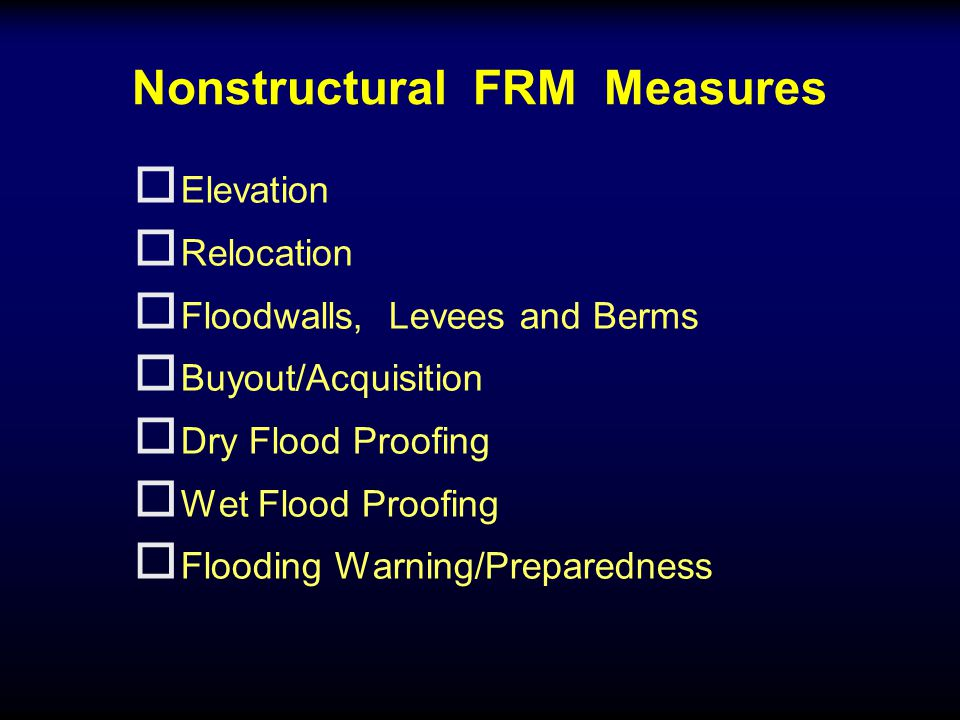 Nonstructural FRM Measures o Elevation o Relocation o Floodwalls, Levees and Berms o Buyout/Acquisition o Dry Flood Proofing o Wet Flood Proofing o Flooding Warning/Preparedness