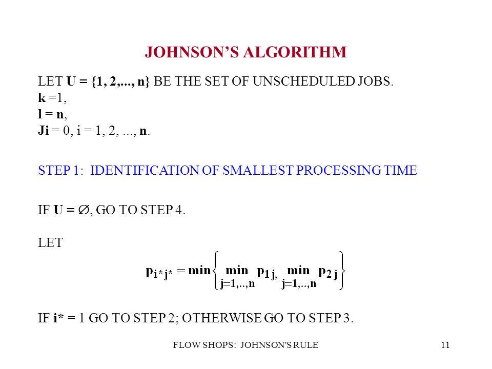 FLOW SHOPS: JOHNSON S RULE11 JOHNSON'S ALGORITHM LET U = {1, 2,..., n} BE THE SET OF UNSCHEDULED JOBS.