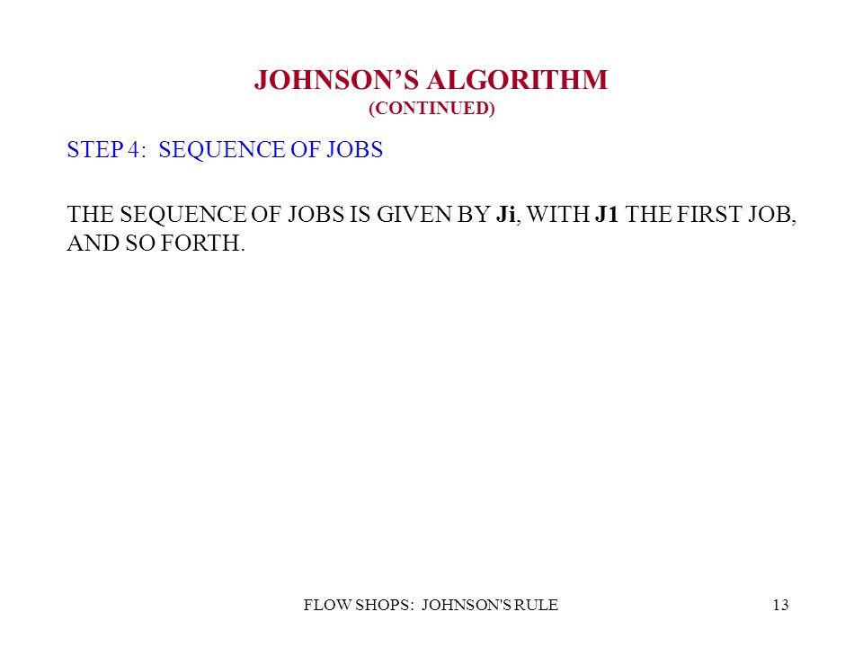 FLOW SHOPS: JOHNSON'S RULE13 JOHNSON'S ALGORITHM (CONTINUED) STEP 4: SEQUENCE OF JOBS THE SEQUENCE OF JOBS IS GIVEN BY Ji, WITH J1 THE FIRST JOB, AND