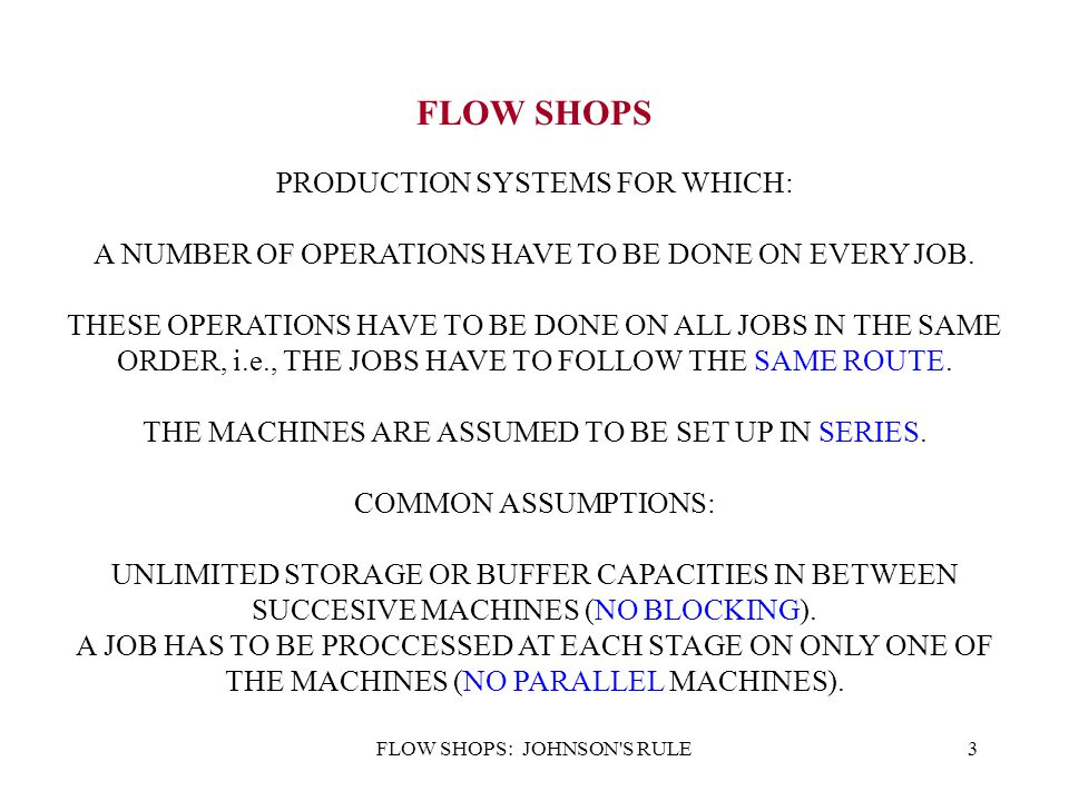 FLOW SHOPS: JOHNSON'S RULE3 FLOW SHOPS PRODUCTION SYSTEMS FOR WHICH: A NUMBER OF OPERATIONS HAVE TO BE DONE ON EVERY JOB. THESE OPERATIONS HAVE TO BE