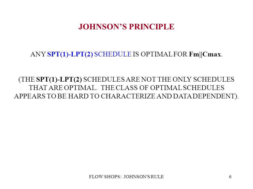 FLOW SHOPS: JOHNSON'S RULE6 JOHNSON'S PRINCIPLE ANY SPT(1)-LPT(2) SCHEDULE IS OPTIMAL FOR Fm||Cmax. (THE SPT(1)-LPT(2) SCHEDULES ARE NOT THE ONLY SCHE