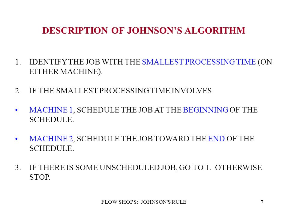 FLOW SHOPS: JOHNSON'S RULE7 DESCRIPTION OF JOHNSON'S ALGORITHM 1.IDENTIFY THE JOB WITH THE SMALLEST PROCESSING TIME (ON EITHER MACHINE). 2.IF THE SMAL