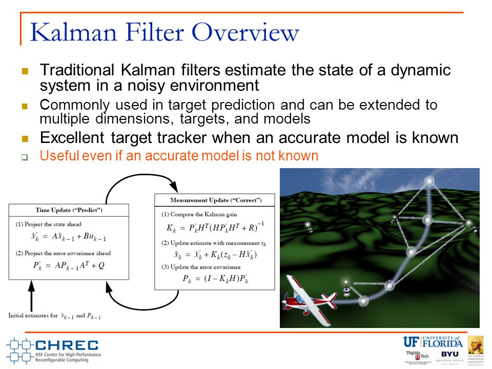 Kalman Filter Overview Traditional Kalman filters estimate the state of a dynamic system in a noisy environment Commonly used in target prediction and can be extended to multiple dimensions, targets, and models Excellent target tracker when an accurate model is known  Useful even if an accurate model is not known