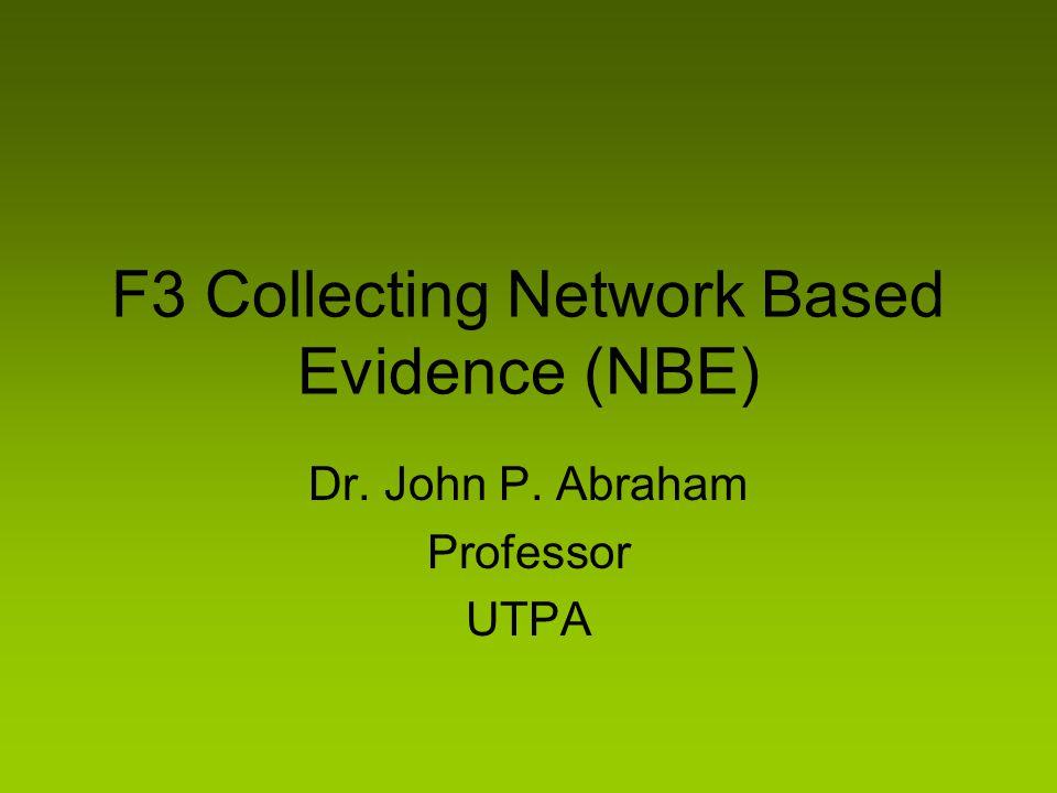 F3 Collecting Network Based Evidence (NBE) Dr. John P. Abraham Professor UTPA