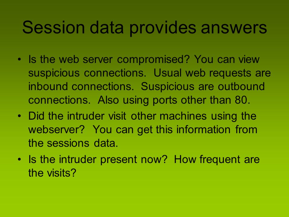 Session data provides answers Is the web server compromised? You can view suspicious connections. Usual web requests are inbound connections. Suspicio