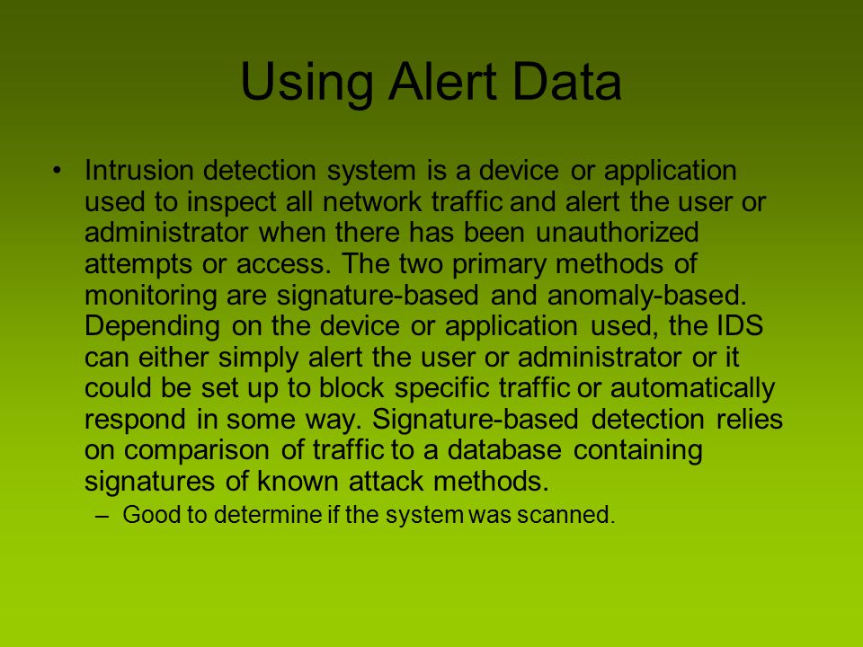 Using Alert Data Intrusion detection system is a device or application used to inspect all network traffic and alert the user or administrator when th