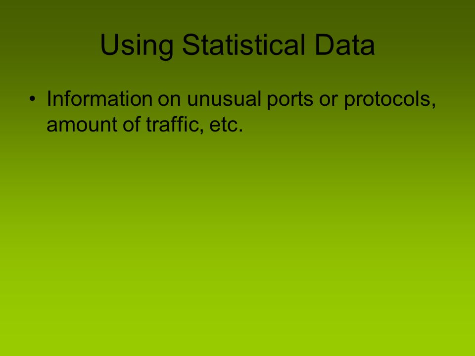 Using Statistical Data Information on unusual ports or protocols, amount of traffic, etc.