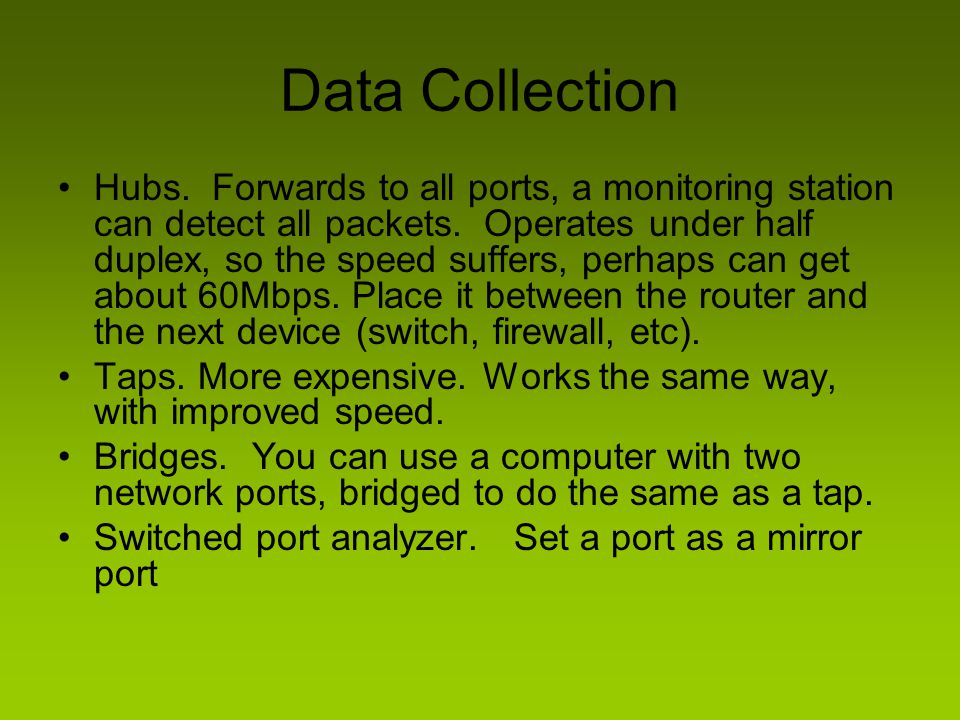Data Collection Hubs. Forwards to all ports, a monitoring station can detect all packets. Operates under half duplex, so the speed suffers, perhaps ca