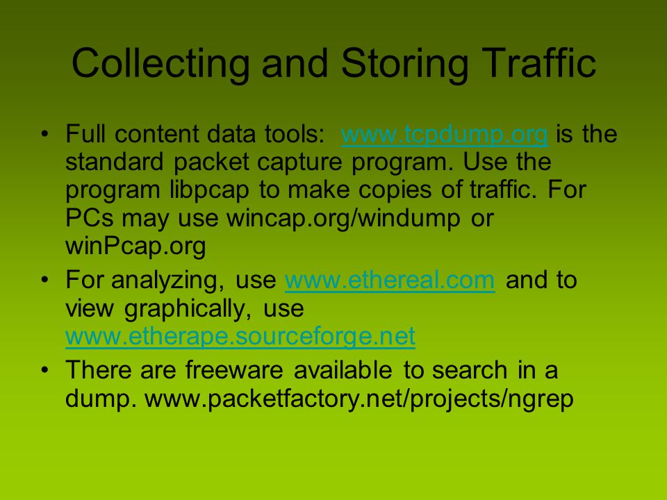 Collecting and Storing Traffic Full content data tools: www.tcpdump.org is the standard packet capture program. Use the program libpcap to make copies