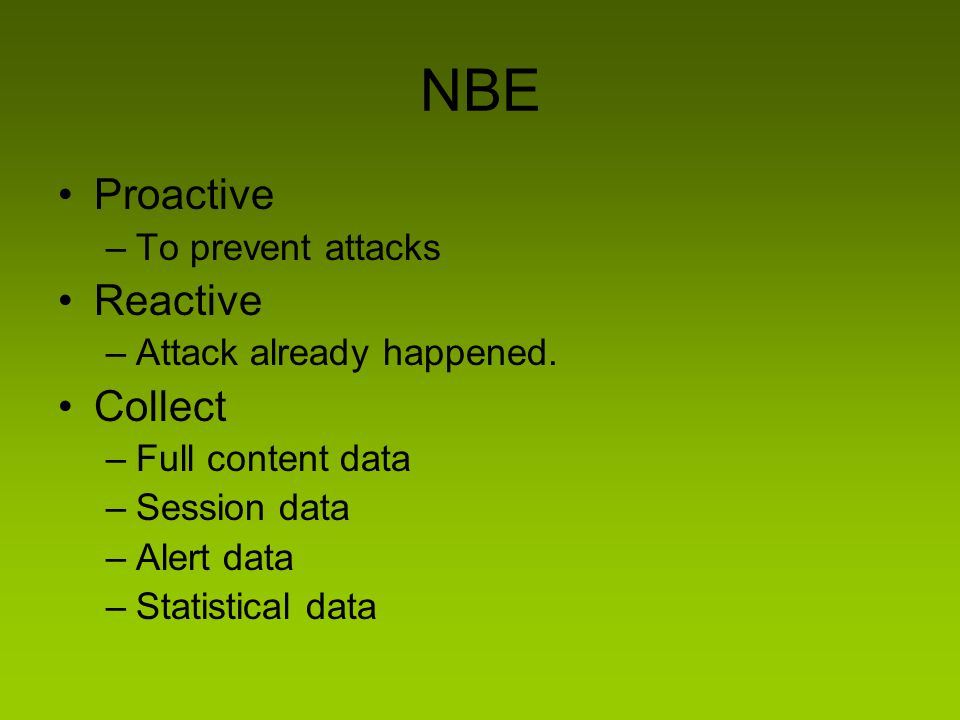 NBE Proactive –To prevent attacks Reactive –Attack already happened. Collect –Full content data –Session data –Alert data –Statistical data