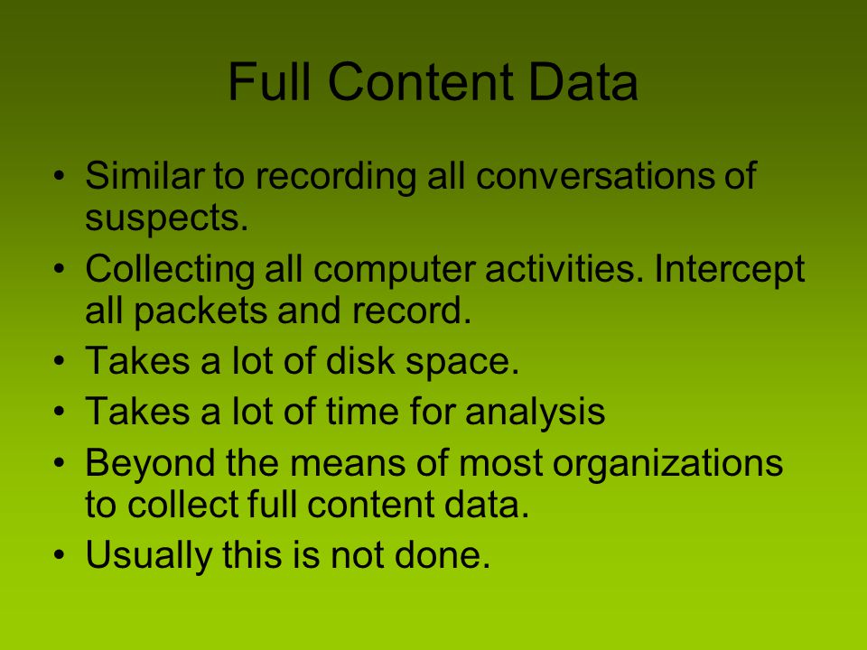 Full Content Data Similar to recording all conversations of suspects. Collecting all computer activities. Intercept all packets and record. Takes a lo