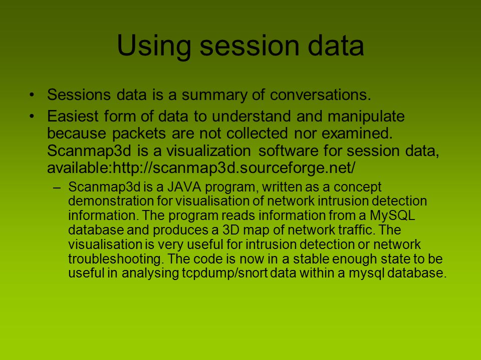 Using session data Sessions data is a summary of conversations. Easiest form of data to understand and manipulate because packets are not collected no