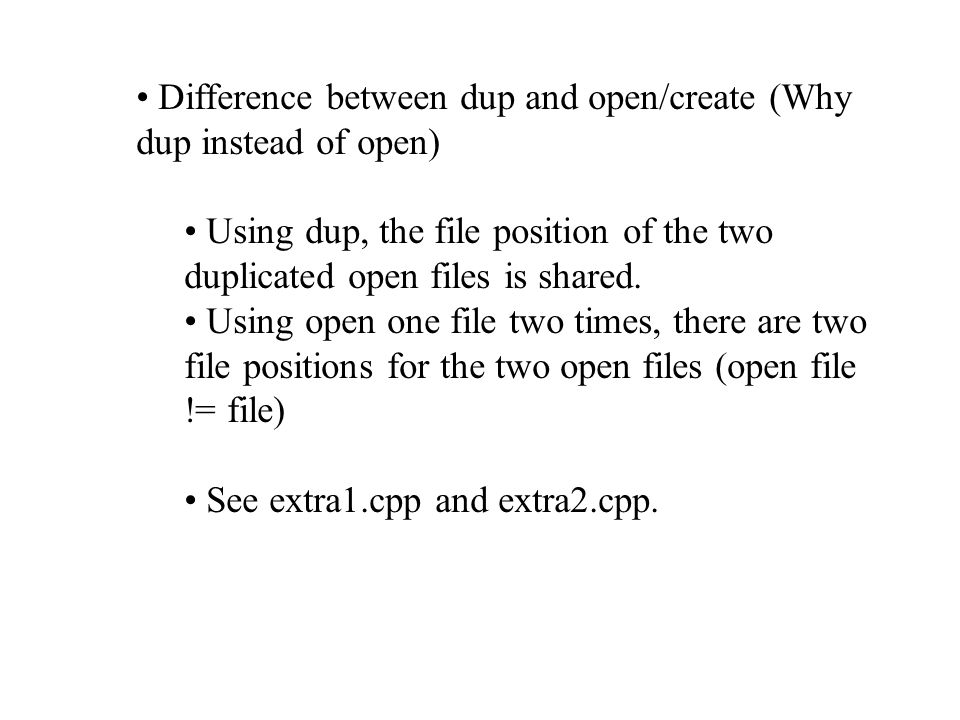 Difference between dup and open/create (Why dup instead of open) Using dup, the file position of the two duplicated open files is shared.