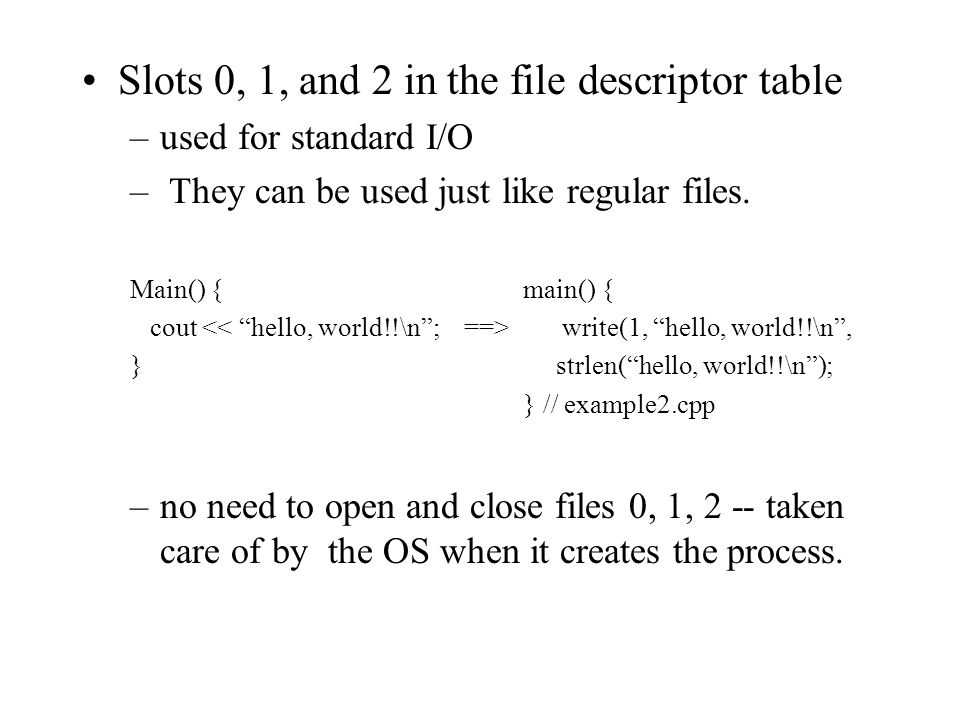 "Slots 0, 1, and 2 in the file descriptor table –used for standard I/O – They can be used just like regular files. Main() { main() { cout write(1, ""hel"