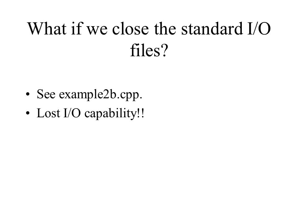 What if we close the standard I/O files? See example2b.cpp. Lost I/O capability!!