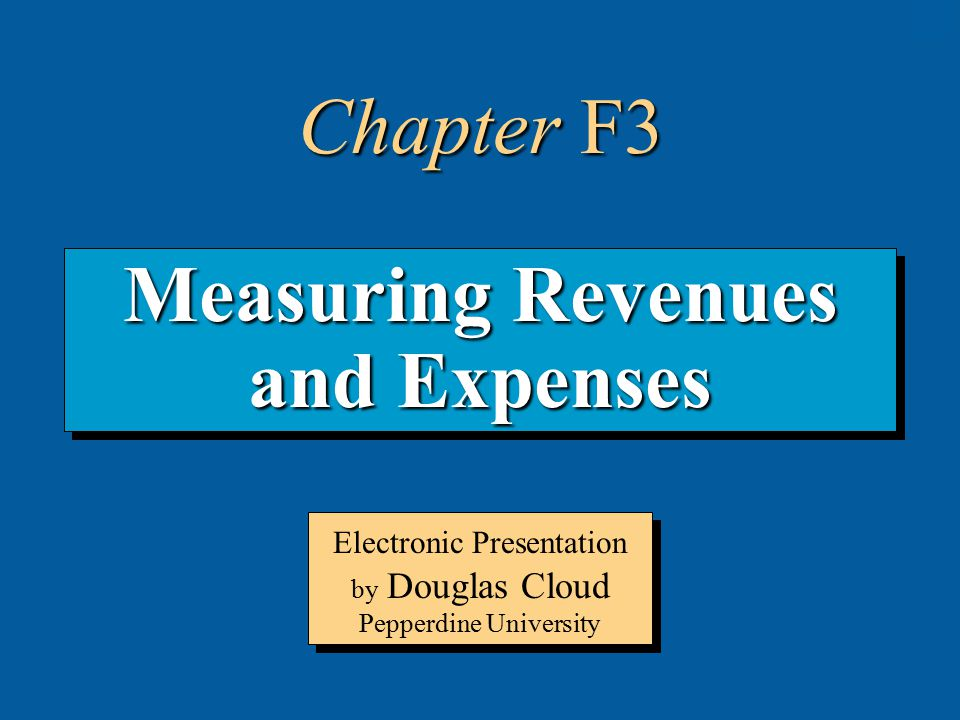 3-1 Measuring Revenues and Expenses Electronic Presentation by Douglas Cloud Pepperdine University Chapter F3