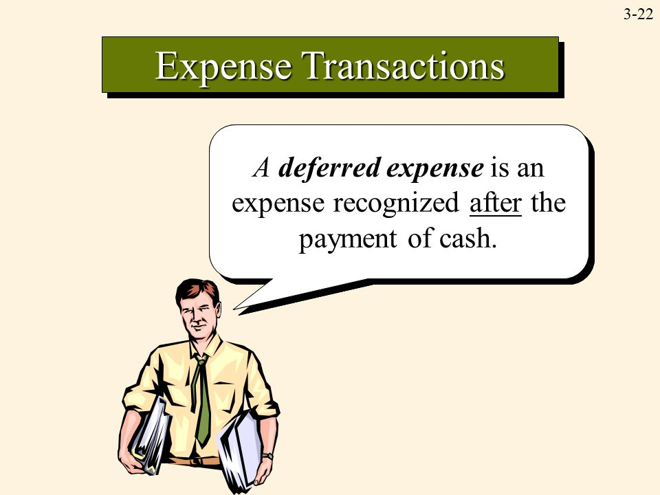 3-22 Expense Transactions Accrued expenses result when expenses are recognized prior to the payment of cash. A deferred expense is an expense recogniz