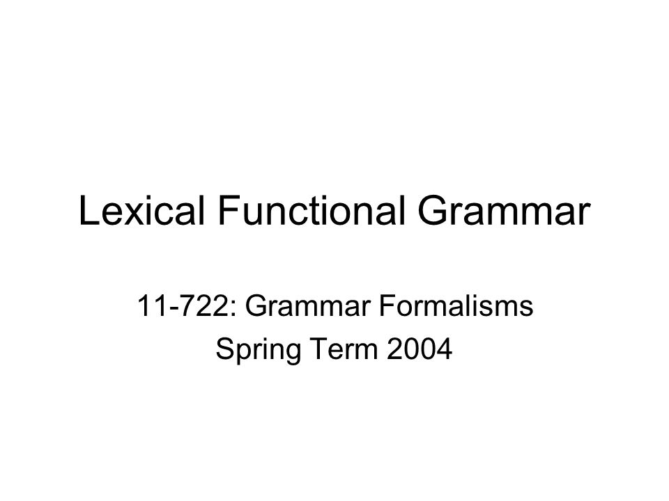 Lexical Functional Grammar 11-722: Grammar Formalisms Spring Term 2004