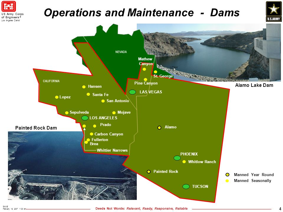 Deeds Not Words: Relevant, Ready, Responsive, Reliable US Army Corps of Engineers ® Los Angeles District SAME February 15, 2007 11:30 am 4 NEVADA UTAH CALIFORNIA Operations and Maintenance - Dams Mathew Canyon Pine Canyon St.