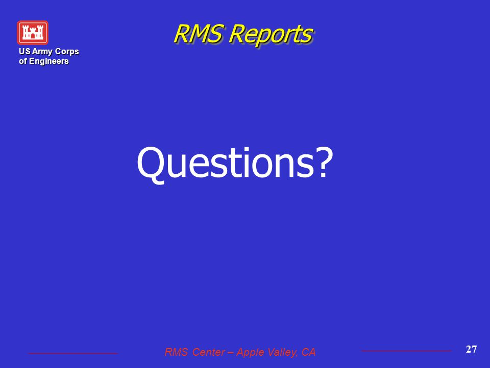 US Army Corps of Engineers RMS Center – Apple Valley, CA 27 RMS Reports Questions