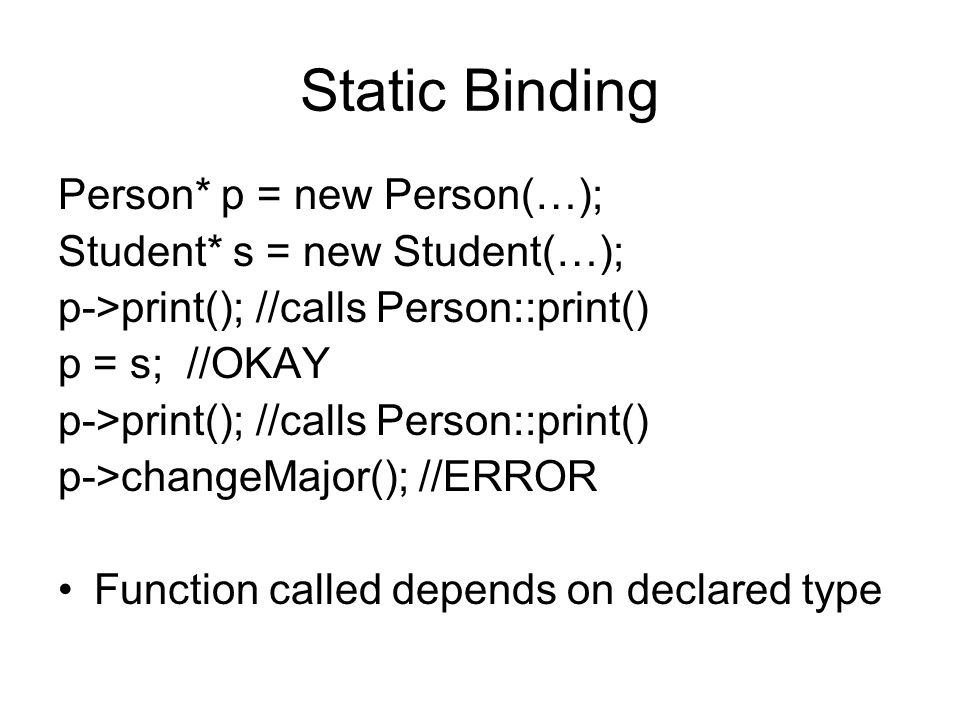 Static Binding Person* p = new Person(…); Student* s = new Student(…); p->print(); //calls Person::print() p = s; //OKAY p->print(); //calls Person::print() p->changeMajor(); //ERROR Function called depends on declared type