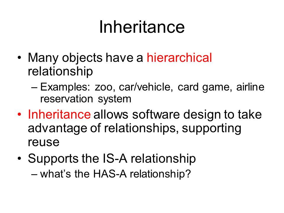Many objects have a hierarchical relationship –Examples: zoo, car/vehicle, card game, airline reservation system Inheritance allows software design to take advantage of relationships, supporting reuse Supports the IS-A relationship –what's the HAS-A relationship