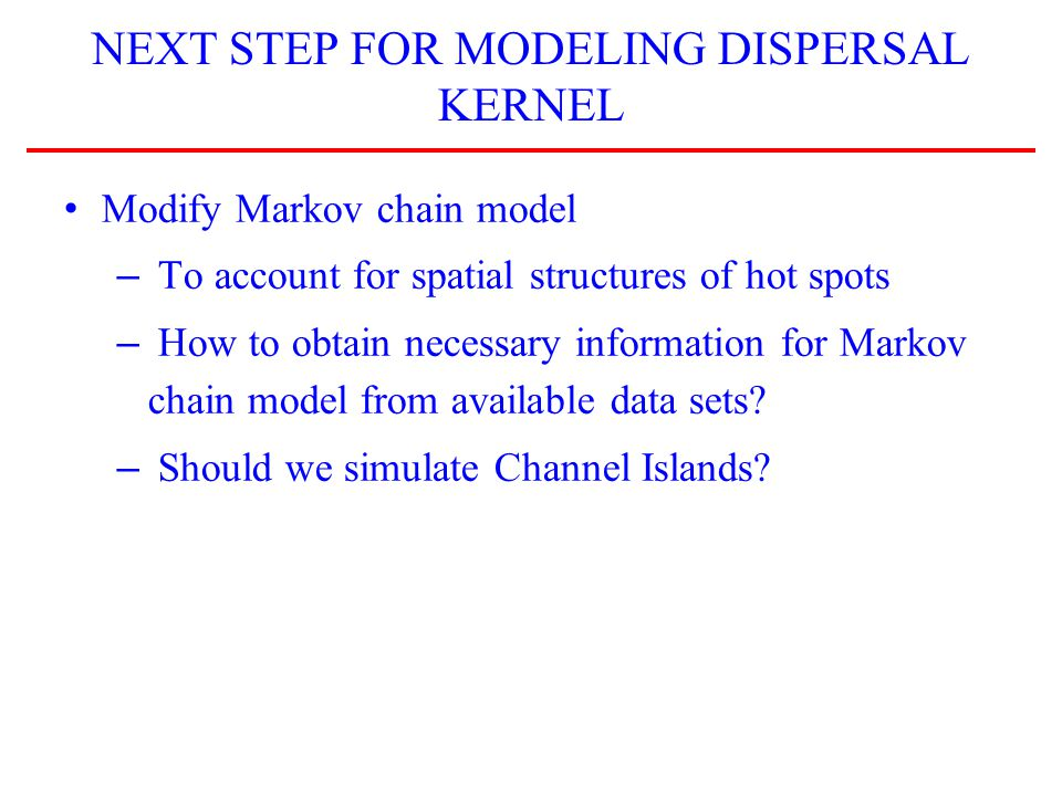 NEXT STEP FOR MODELING DISPERSAL KERNEL Modify Markov chain model – To account for spatial structures of hot spots – How to obtain necessary information for Markov chain model from available data sets.