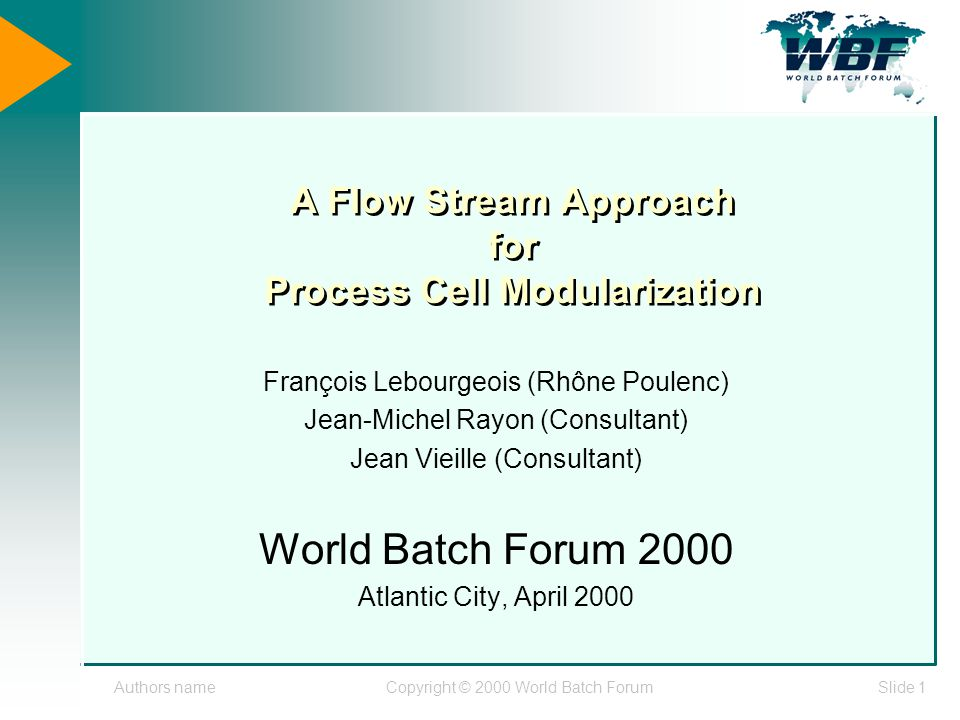 Authors nameCopyright © 2000 World Batch ForumSlide 1 A Flow Stream Approach for Process Cell Modularization François Lebourgeois (Rhône Poulenc) Jean