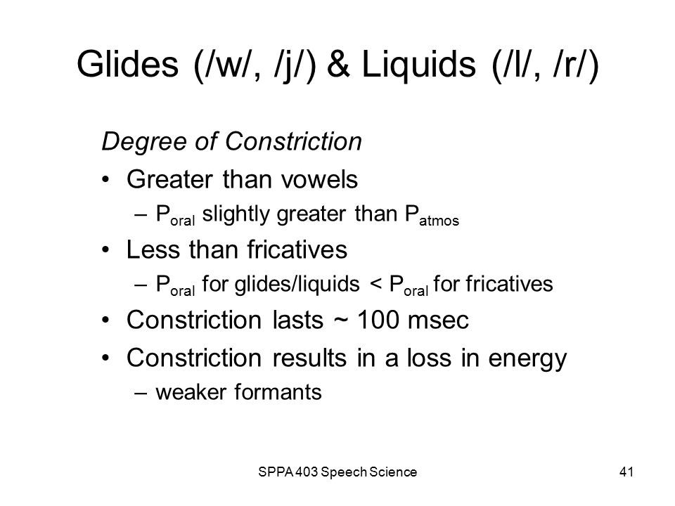 SPPA 403 Speech Science40 Glides (/w/, /j/) & Liquids (/l/, /r/) often termed sonorants Associated with –a high degree of vocal tract constriction –articulatory transition = formant transition