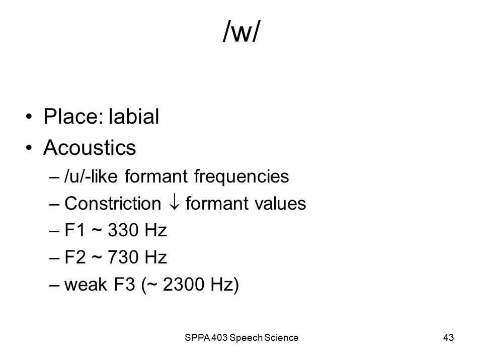 SPPA 403 Speech Science42 Glides (/w/, /j/) & Liquids (/l/, /r/) Transition rate faster than the diphthongs slower than the stops lasts ~ 75 msec