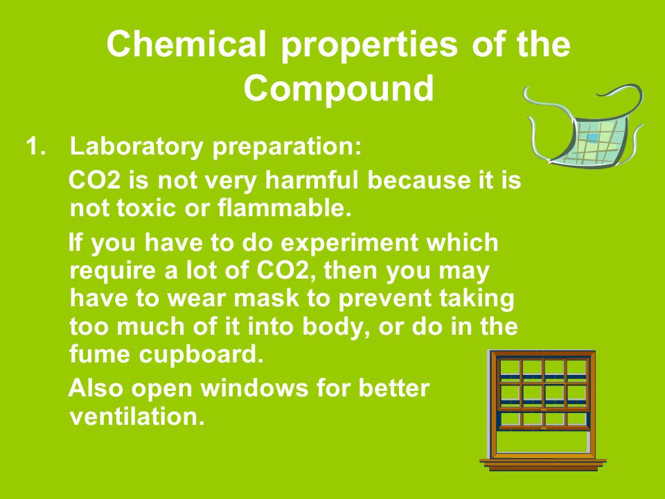Chemical properties of the Compound 1.Laboratory preparation: CO2 is not very harmful because it is not toxic or flammable.