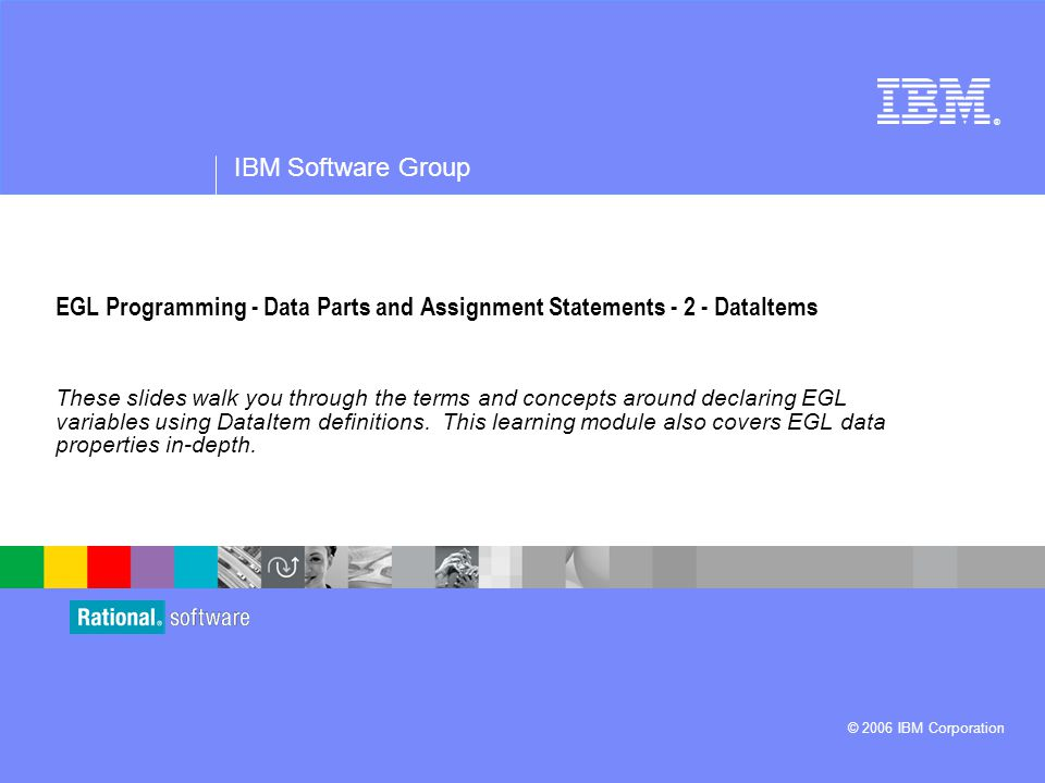 ® IBM Software Group © 2006 IBM Corporation EGL Programming - Data Parts and Assignment Statements - 2 - DataItems These slides walk you through the terms and concepts around declaring EGL variables using DataItem definitions.