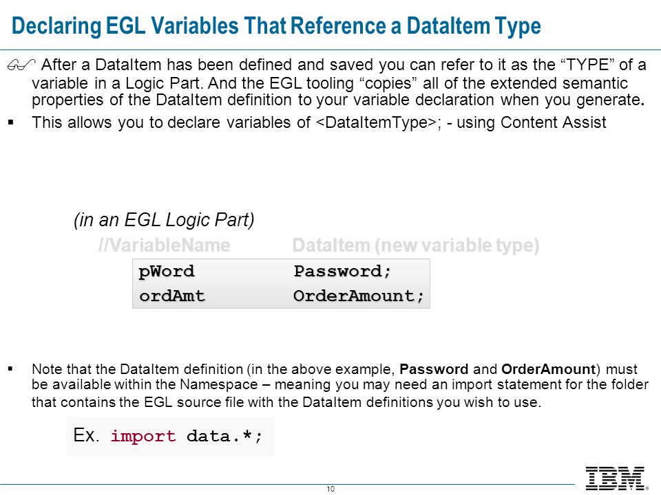 10 Declaring EGL Variables That Reference a DataItem Type  After a DataItem has been defined and saved you can refer to it as the TYPE of a variable in a Logic Part.