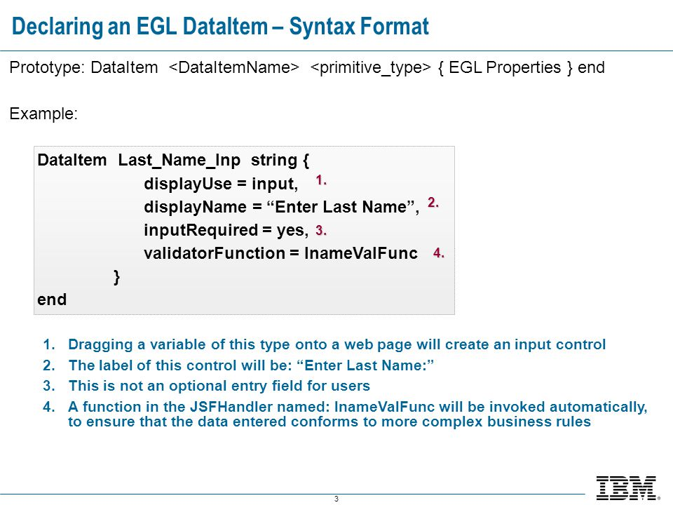 3 Declaring an EGL DataItem – Syntax Format Prototype: DataItem { EGL Properties } end Example: DataItem Last_Name_Inp string { displayUse = input, displayName = Enter Last Name , inputRequired = yes, validatorFunction = lnameValFunc } end 1.Dragging a variable of this type onto a web page will create an input control 2.The label of this control will be: Enter Last Name: 3.This is not an optional entry field for users 4.A function in the JSFHandler named: lnameValFunc will be invoked automatically, to ensure that the data entered conforms to more complex business rules 1.