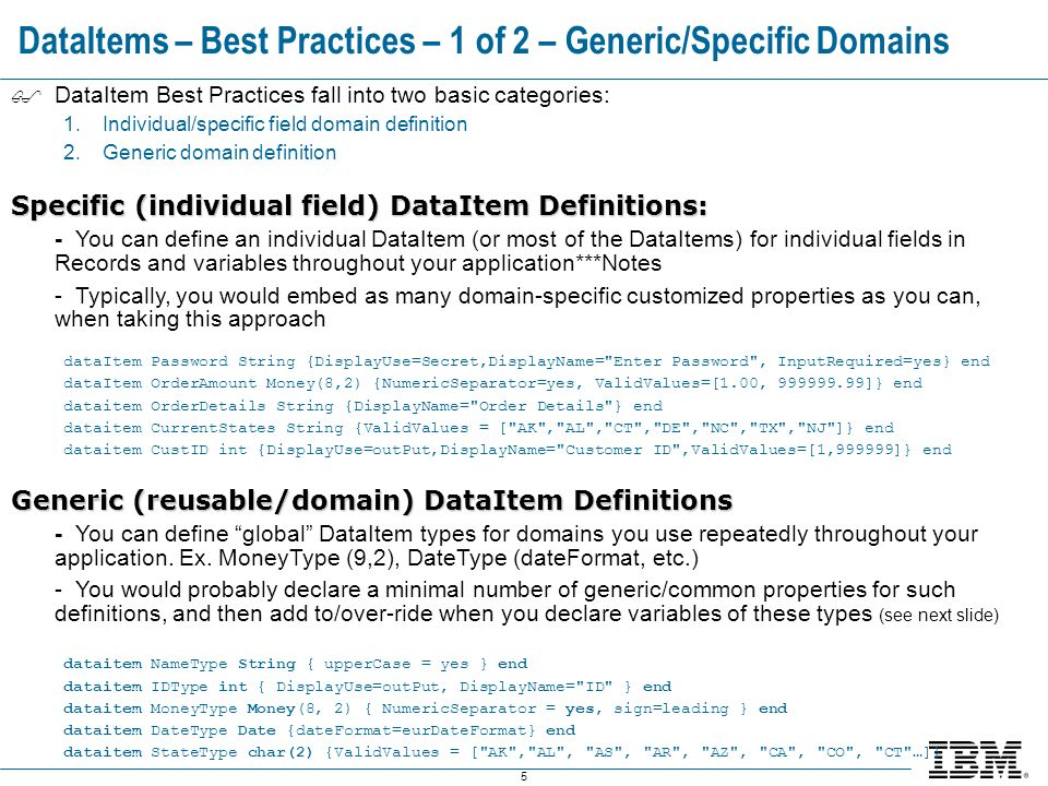 5 DataItems – Best Practices – 1 of 2 – Generic/Specific Domains  DataItem Best Practices fall into two basic categories: 1.Individual/specific field domain definition 2.Generic domain definition Specific (individual field) DataItem Definitions: - You can define an individual DataItem (or most of the DataItems) for individual fields in Records and variables throughout your application***Notes - Typically, you would embed as many domain-specific customized properties as you can, when taking this approach dataItem Password String {DisplayUse=Secret,DisplayName= Enter Password , InputRequired=yes} end dataItem OrderAmount Money(8,2) {NumericSeparator=yes, ValidValues=[1.00, 999999.99]} end dataitem OrderDetails String {DisplayName= Order Details } end dataitem CurrentStates String {ValidValues = [ AK , AL , CT , DE , NC , TX , NJ ]} end dataitem CustID int {DisplayUse=outPut,DisplayName= Customer ID ,ValidValues=[1,999999]} end Generic (reusable/domain) DataItem Definitions - You can define global DataItem types for domains you use repeatedly throughout your application.