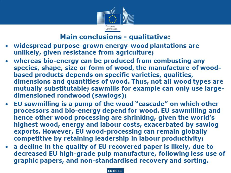 ENTR G3 ENTR F3 Main conclusions - qualitative: widespread purpose-grown energy-wood plantations are unlikely, given resistance from agriculture; whereas bio-energy can be produced from combusting any species, shape, size or form of wood, the manufacture of wood- based products depends on specific varieties, qualities, dimensions and quantities of wood.