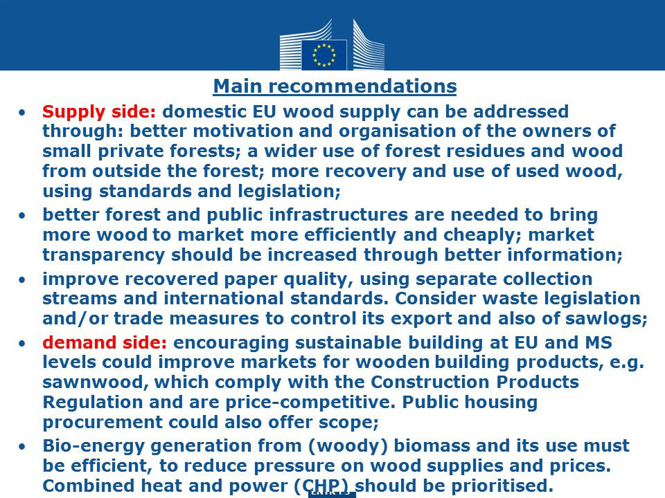 ENTR G3 ENTR F3 Main recommendations Supply side: domestic EU wood supply can be addressed through: better motivation and organisation of the owners of small private forests; a wider use of forest residues and wood from outside the forest; more recovery and use of used wood, using standards and legislation; better forest and public infrastructures are needed to bring more wood to market more efficiently and cheaply; market transparency should be increased through better information; improve recovered paper quality, using separate collection streams and international standards.