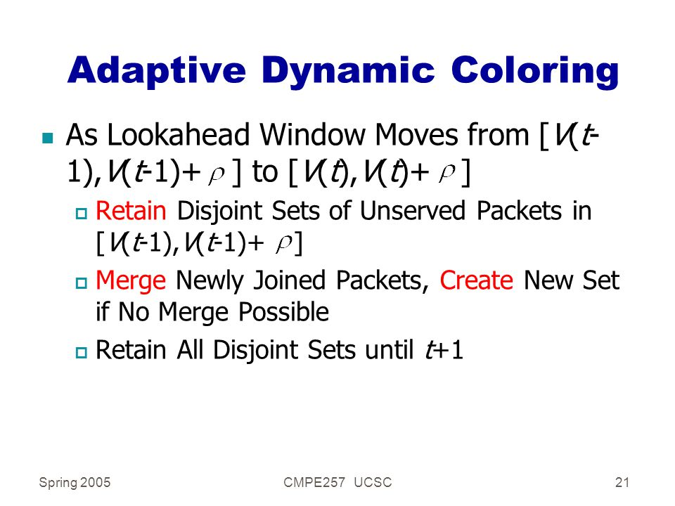 Spring 2005CMPE257 UCSC21 Adaptive Dynamic Coloring n As Lookahead Window Moves from [V(t- 1),V(t-1)+ ] to [V(t),V(t)+ ] p Retain Disjoint Sets of Unserved Packets in [V(t-1),V(t-1)+ ] p Merge Newly Joined Packets, Create New Set if No Merge Possible p Retain All Disjoint Sets until t+1