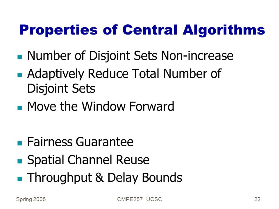 Spring 2005CMPE257 UCSC22 Properties of Central Algorithms n Number of Disjoint Sets Non-increase n Adaptively Reduce Total Number of Disjoint Sets n Move the Window Forward n Fairness Guarantee n Spatial Channel Reuse n Throughput & Delay Bounds