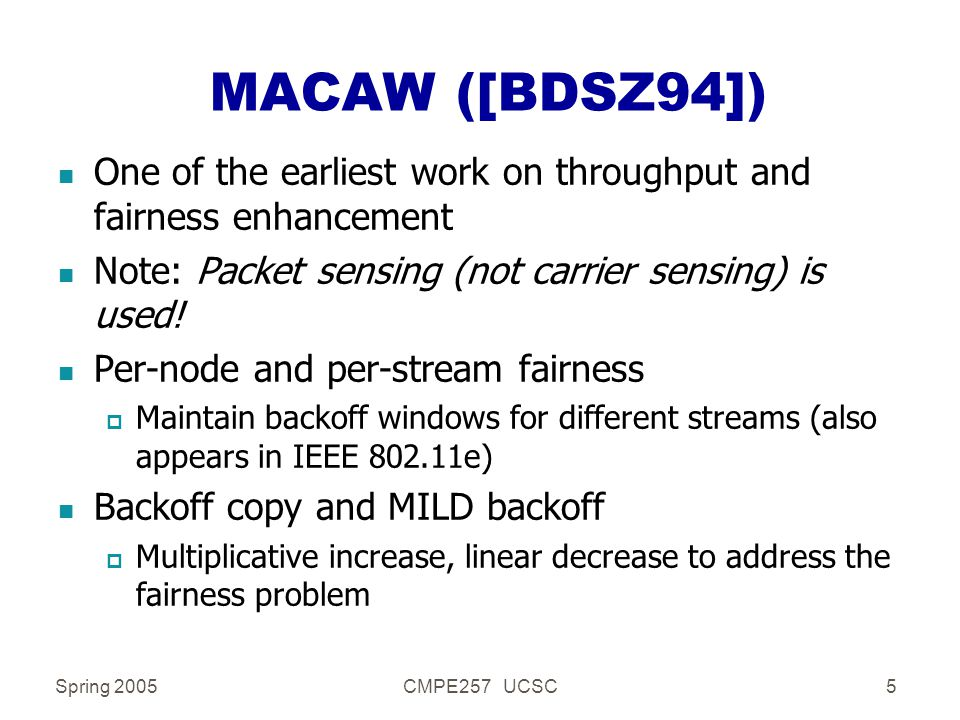 Spring 2005CMPE257 UCSC5 MACAW ([BDSZ94]) n One of the earliest work on throughput and fairness enhancement n Note: Packet sensing (not carrier sensing) is used.