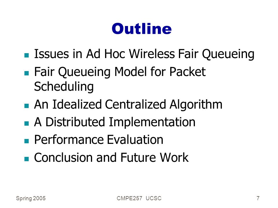 Spring 2005CMPE257 UCSC7 Outline n Issues in Ad Hoc Wireless Fair Queueing n Fair Queueing Model for Packet Scheduling n An Idealized Centralized Algorithm n A Distributed Implementation n Performance Evaluation n Conclusion and Future Work