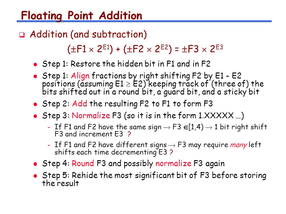 Floating Point Addition  Addition (and subtraction) (  F1  2 E1 ) + (  F2  2 E2 ) =  F3  2 E3 l Step 1: Restore the hidden bit in F1 and in F2 l Step 1: Align fractions by right shifting F2 by E1 - E2 positions (assuming E1  E2) keeping track of (three of) the bits shifted out in a round bit, a guard bit, and a sticky bit l Step 2: Add the resulting F2 to F1 to form F3 l Step 3: Normalize F3 (so it is in the form 1.XXXXX …) -If F1 and F2 have the same sign  F3  [1,4)  1 bit right shift F3 and increment E3 .