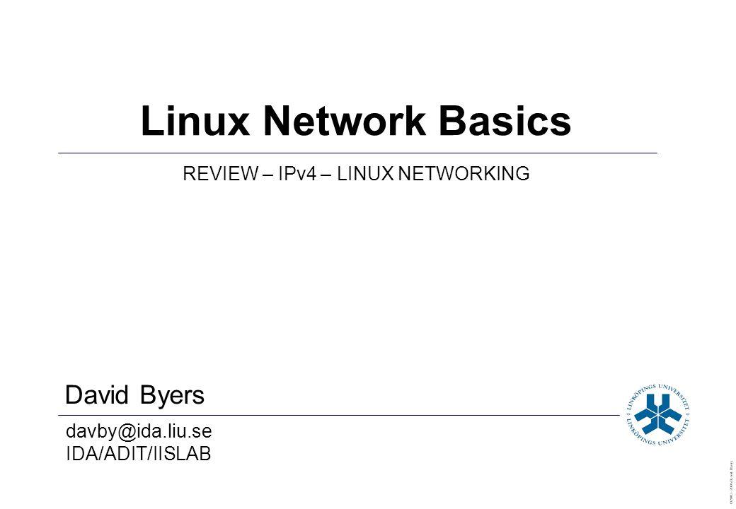 David Byers davby@ida.liu.se IDA/ADIT/IISLAB ©2003–2004 David Byers Linux Network Basics REVIEW – IPv4 – LINUX NETWORKING