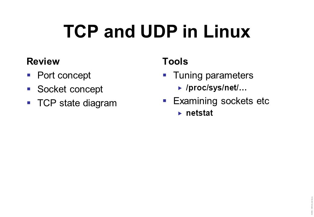 ©2003–2004 David Byers TCP and UDP in Linux Review  Port concept  Socket concept  TCP state diagram Tools  Tuning parameters  /proc/sys/net/…  E